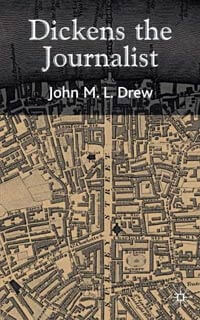 Dickens the Journalist, by Dr John M L Drew, senior lecturer at the University of Buckingham, top UK university for studetn satisfaction